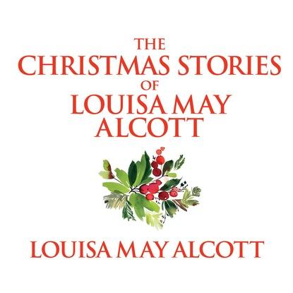 Louisa May Alcott The Christmas Stories of Louisa May Alcott (Unabridged) брюки alcott alcott al006ewwbs28
