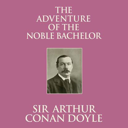 Sir Arthur Conan Doyle The Adventure of the Noble Bachelor (Unabridged) sir arthur conan doyle adventure of the golden pince nez the the