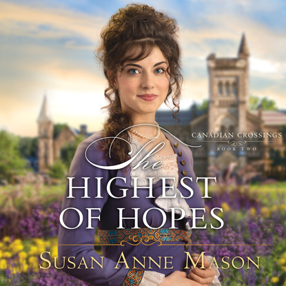 Susan Anne Mason The Highest of Hopes - Canadian Crossings, Book 2 (Unabridged) susan meier head over heels for the boss the donovan brothers book 3 unabridged