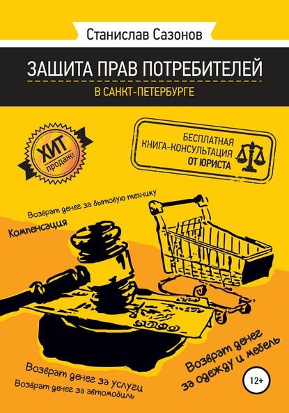 Станислав Игоревич Сазонов Защита прав потребителей в Санкт-Петербурге – бесплатная книга-консультация от юриста