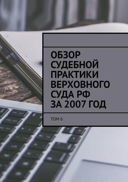 Обзор судебной практики Верховного суда РФ за2007год. Том6 фото