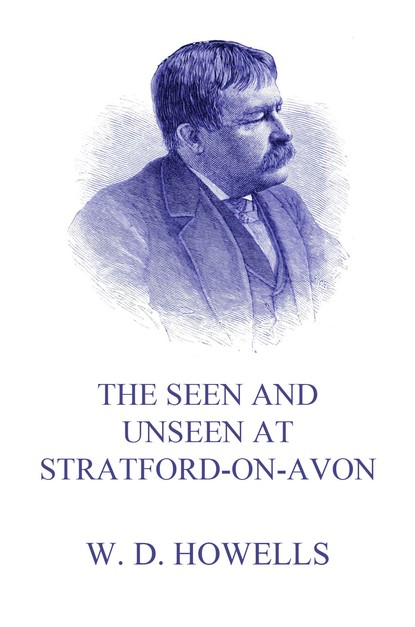 William Dean Howells The Seen and Unseen at Stratford-On-Avon william dean howells the seen and unseen at stratford on avon