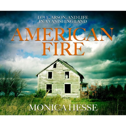 Monica Hesse American Fire - Love, Arson, and Life in a Vanishing Land (Unabridged) love under fire