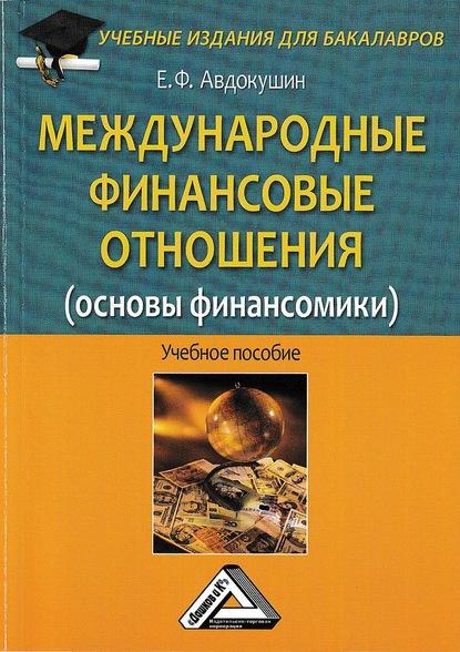 Евгений Федорович Авдокушин Международные финансовые отношения (основы финансомики) а с диденко математические основы финансовой экономики