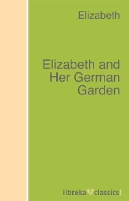 Фото - Elizabeth von Arnim Elizabeth and Her German Garden elizabeth norton temptation of elizabeth tudor