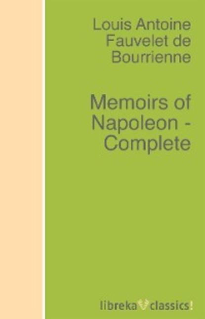 Фото - Louis Antoine Fauvelet de Bourrienne Memoirs of Napoleon - Complete louis de bourrienne memoirs of napoleon bonaparte volume 10