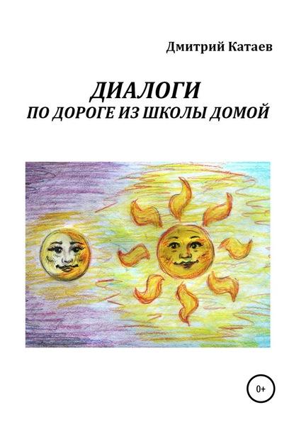 Дмитрий Сергеевич Катаев Диалоги по дороге из школы домой дмитрий сергеевич катаев зеркало для алисы