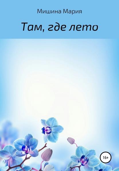 Мария Михайловна Мишина Там, где лето мишина а лето