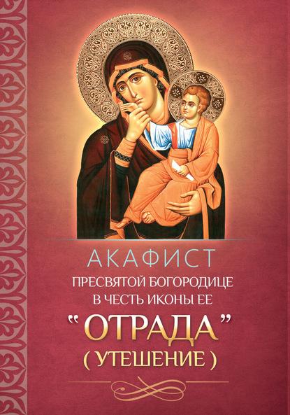 Группа авторов Акафист Пресвятой Богородице в честь иконы Ее «Отрада» («Утешение») аглая отрада судьба по наследству