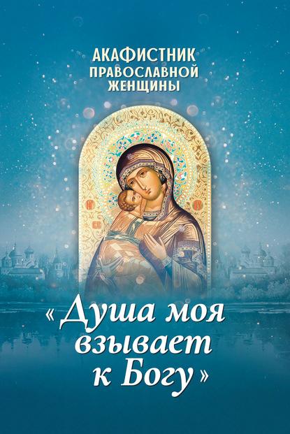 Фото - Группа авторов Акафистник православной женщины «Душа моя взывает к Богу» плюснин а и акафистник православной женщины душа моя взывает к богу
