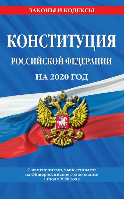 Группа авторов Конституция Российской Федерации с изменениями, вынесенными на Общероссийское голосование 1 июля 2020 года