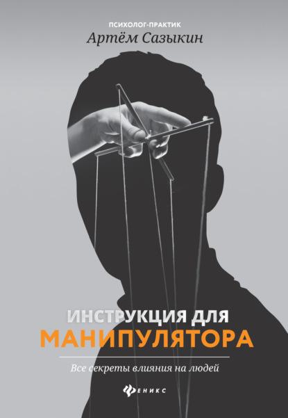 Артем Сазыкин Инструкция для манипулятора. Все секреты влияния на людей