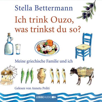 Stella Bettermann Ich trink' Ouzo, was trinkst du so? - Meine griechische Familie und ich l senfl ich klag den tag und alle stund
