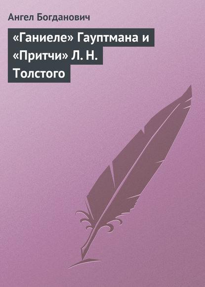 цена на Ангел Богданович «Ганиеле» Гауптмана и «Притчи» Л.Н.Толстого