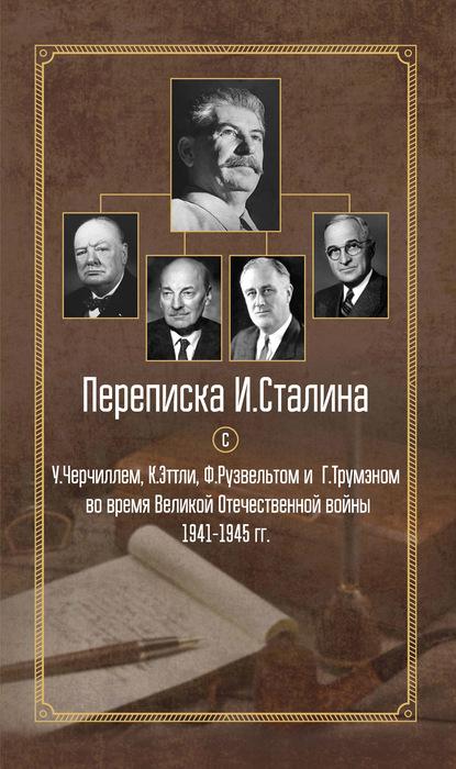 Переписка И. Сталина с У. Черчиллем, К. Эттли, Ф. Рузвельтом и Г. Трумэном во время Великой Отечественной войны 1941–1945 гг.