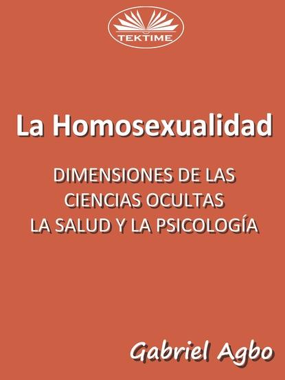 Gabriel Agbo La Homosexualidad: Dimensiones De Las Ciencias Ocultas, La Salud Y La Psicología gabriel agbo la homosexualidad dimensiones de las ciencias ocultas la salud y la psicología