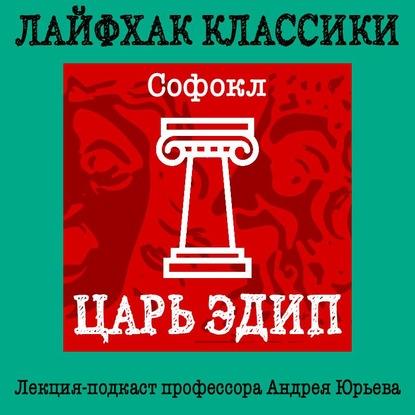 Андрей Юрьев — Лайфхак классики. Царь Эдип
