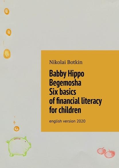 Nikolai Botkin Babby Hippo Begemosha. Six basics offinancial literacy for children. English Version 2020 english for the financial sector student s book