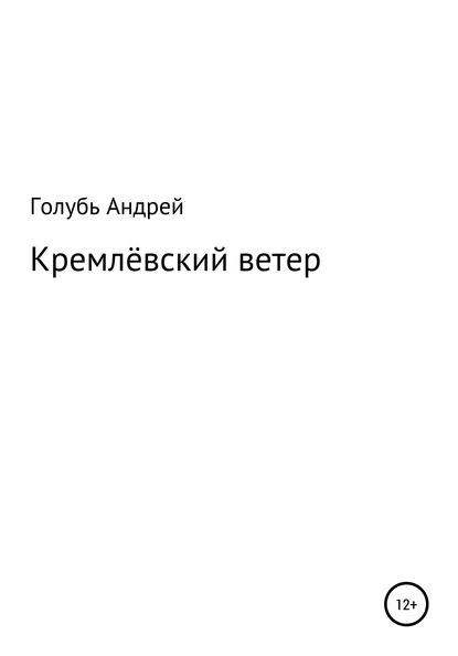 Андрей Александрович Голубь : Кремлевский ветер