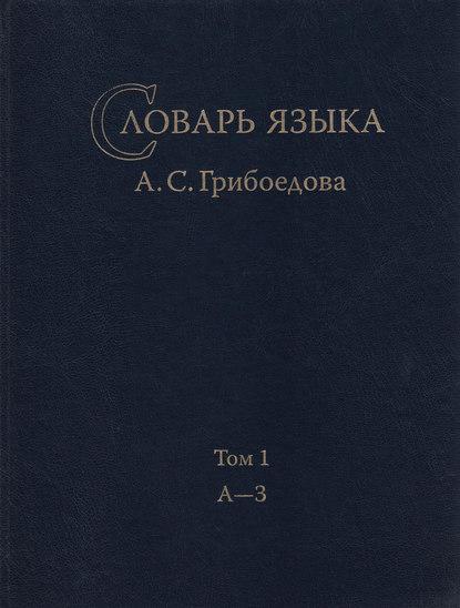 Словарь языка А. С. Грибоедова. Том