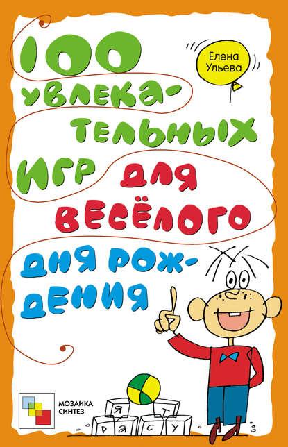 Елена Ульева 100 увлекательных игр для весёлого дня рождения елена ульева 100 увлекательных игр для здоровья вашего ребёнка