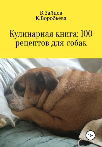 Вячеслав Семенович Зайцев Кулинарная книга: 100 рецептов для собак