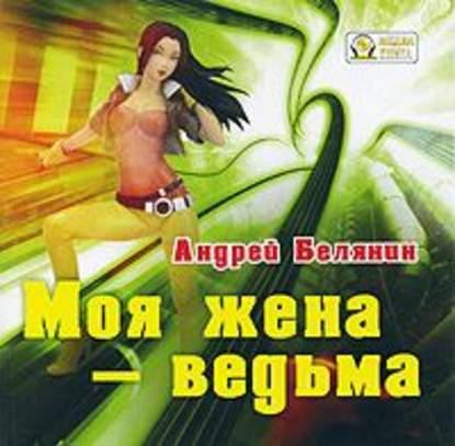 Андрей Белянин Моя жена – ведьма андрей белянин моя жена – ведьма