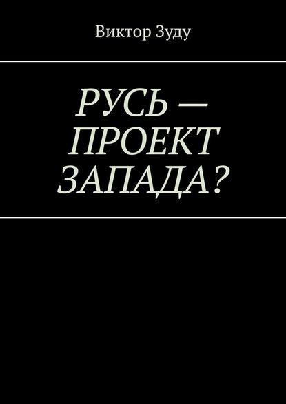 Русь– проект Запада? Русь великая, Русь ничтожная!