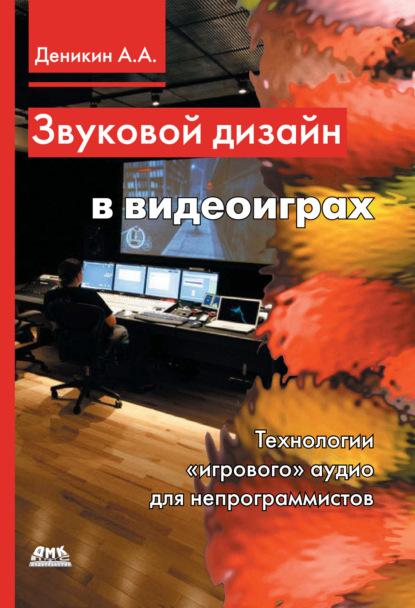 А. А. Деникин Звуковой дизайн в видеоиграх. Технологии «игрового» аудио для непрограммистов а а деникин звуковой дизайн в видеоиграх технологии игрового аудио для непрограммистов