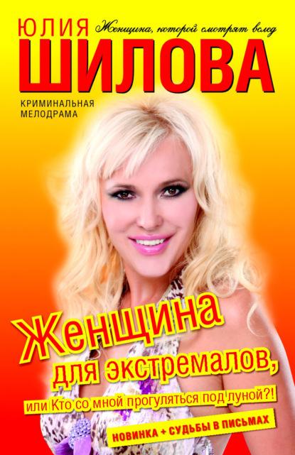 Юлия Шилова Женщина для экстремалов, или Кто со мной прогуляться под луной?! шилова юлия витальевна женщина для экстремалов или кто со мной прогуляться под луной