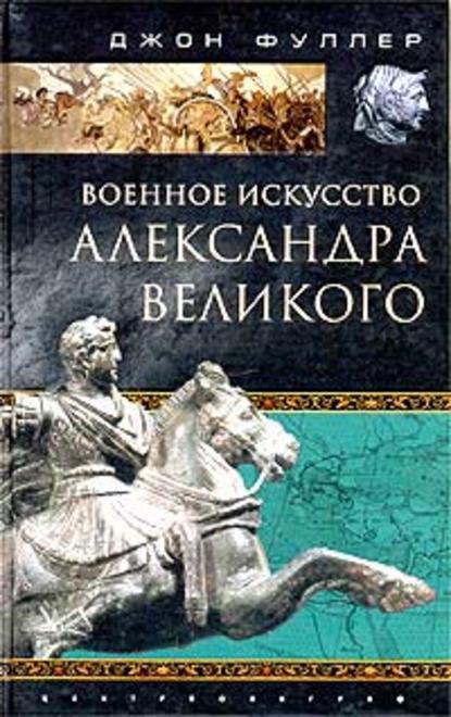 Джон Фуллер Военное искусство Александра Великого магаффи дж джилман а империя александра великого