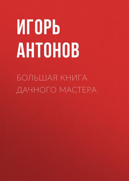 Игорь Антонов Большая книга дачного мастера