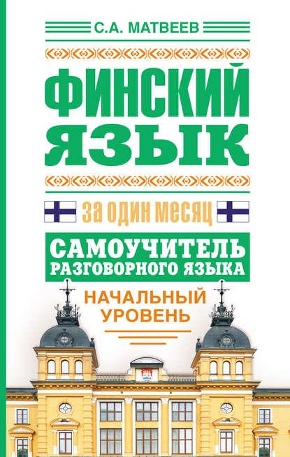 С. А. Матвеев Финский язык за один месяц. Самоучитель разговорного языка. Начальный уровень с а матвеев немецкий язык за один месяц самоучитель разговорного языка начальный уровень