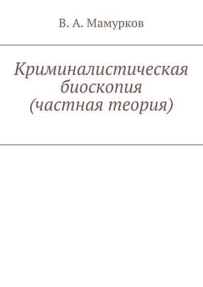 Фото - В. А. Мамурков Криминалистическая биоскопия (частнаятеория) а в бондарко теория морфологических категорий и аспектологические исследования