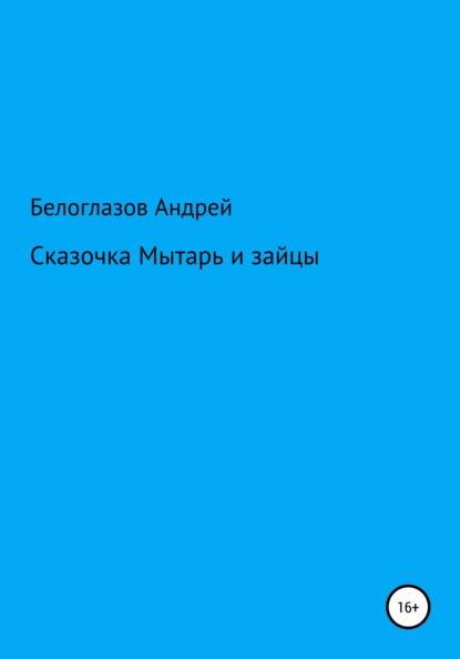 Андрей Михайлович Белоглазов Сказочка Мытарь и зайцы андрей михайлович белоглазов светка