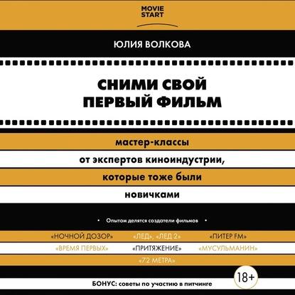 Волкова Юлия Сергеевна Сними свой первый фильм! Мастер-классы от экспертов киноиндустрии, которые тоже были новичками обложка