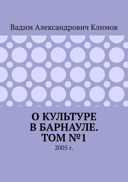 Вадим Александрович Климов Окультуре вБарнауле. Том№1. 2005г.