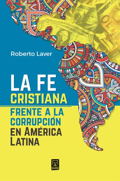 Фото - Roberto Laver La fe cristiana frente a la corrupción en América Latina roberto moncayo atlas de ultrasonido en ginecología