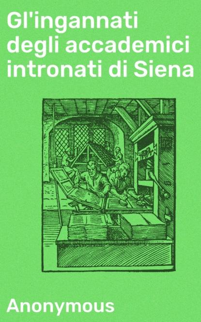 Gl'ingannati degli accademici intronati di Siena
