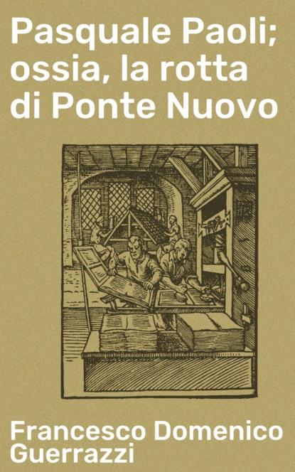 Francesco Domenico Guerrazzi Pasquale Paoli; ossia, la rotta di Ponte Nuovo emanuel di pasquale in truth