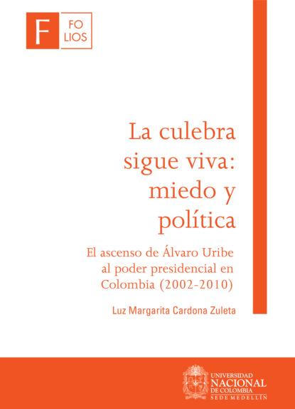 Luz Margarita Cardona Zuleta La culebra sigue viva: miedo y política. El ascenso de Álvaro Uribe al poder presidencial en Colombia (2002-2010) saúl uribe el riesgo y su incidencia en la responsabilidad civil y del estado
