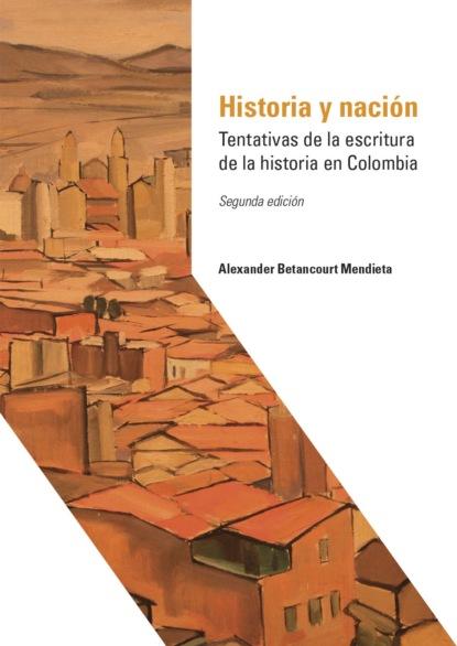 Alexander Betancourt Mendieta Historia y nación ricardo silva moreno historia de la locura en colombia