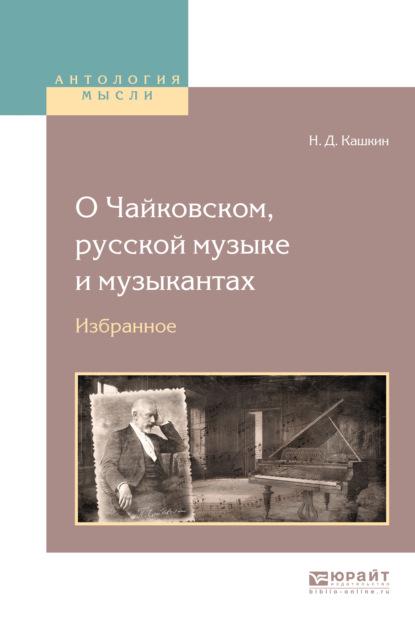 Николай Дмитриевич Кашкин О Чайковском, русской музыке и музыкантах. Избранное