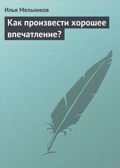Илья Мельников Как произвести хорошее впечатление? голдман л как произвести первое впечатление на миллион долларов