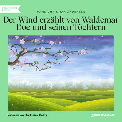 Ганс Христиан Андерсен Der Wind erzählt von Waldemar Doe und seinen Töchtern (Ungekürzt)