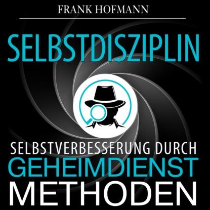 Frank Hofmann Selbstdisziplin - Selbstverbesserung durch Geheimdienstmethoden (Ungekürzt) j hofmann elegy