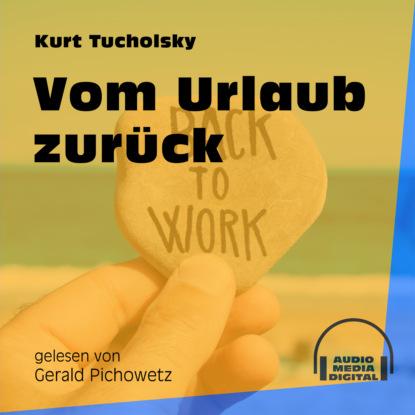Kurt Tucholsky Vom Urlaub zurück (Ungekürzt) kurt tucholsky die kunst falsch zu reisen ungekürzt