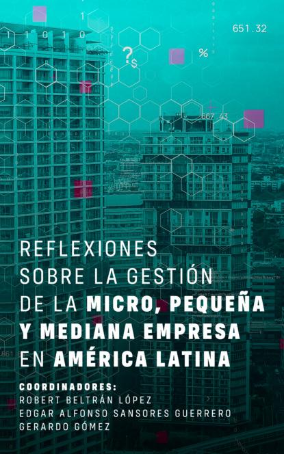 Robert Beltrán López Reflexiones sobre la gestión de la micro, pequeña y mediana empresa en América Latina gabriela grosores reflexiones sobre historia social desde nuestra américa