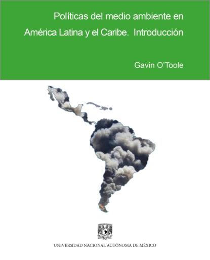 Gavin O'Toole Políticas del medio ambiente en América Latina y el Caribe juan santiago correa restrepo movilidad en el caribe el ferrocarril de cartagena y el canal del dique siglos xix y xx