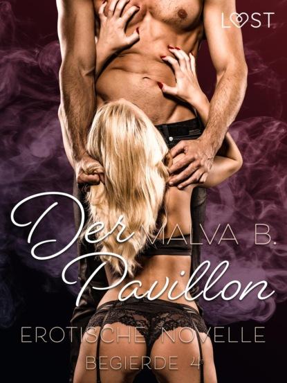 Malva B. Begierde 4 - Der Pavillon: Erotische Novelle